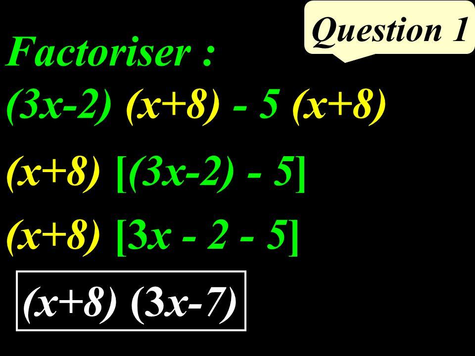 Question 1 Factoriser : (3x-2) (x+8) - 5 (x+8) (x+8) [(3x-2) - 5] (x+8) [3x - 2 - 5] (x+8) (3x-7)