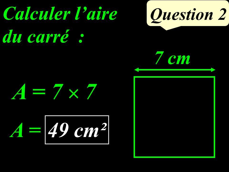 Calculer laire du carré : Question 2 7 cm A = 7 7 49 cm² A =