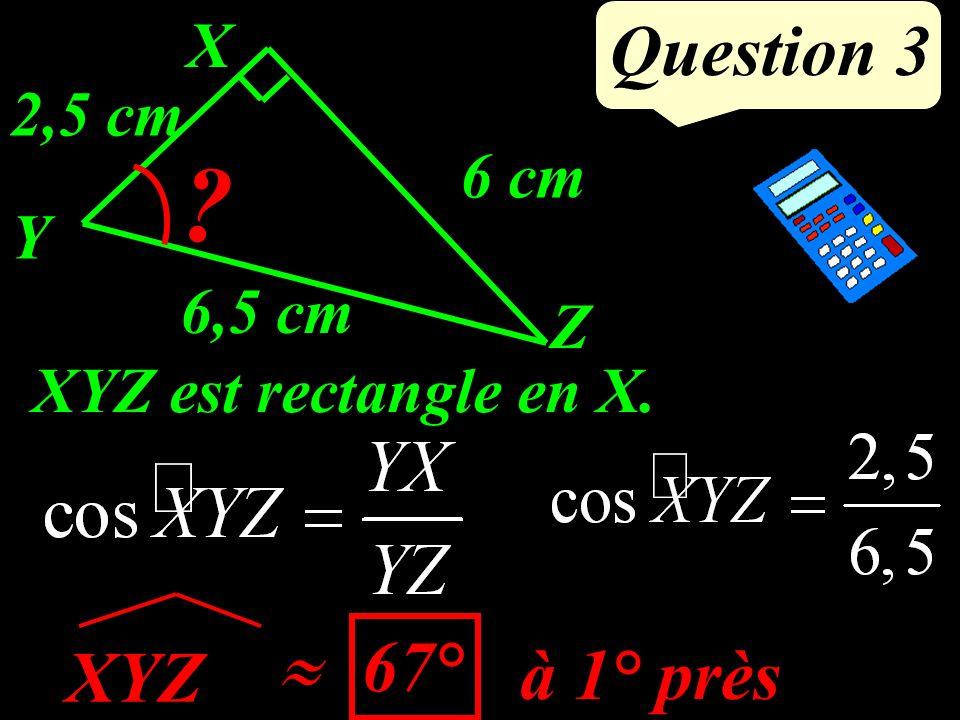 Question 3 Y X Z 6,5 cm ? 6 cm 2,5 cm XYZ à 1° près 67° XYZ est rectangle en X.
