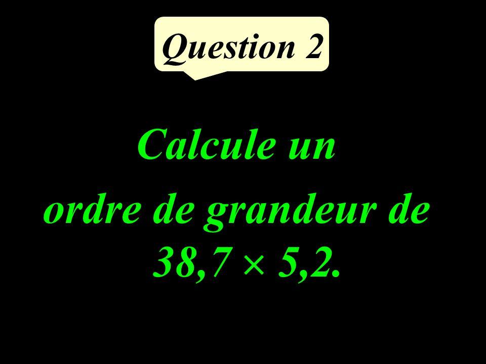 Question 2 Calcule un ordre de grandeur de 38,7 5,2.