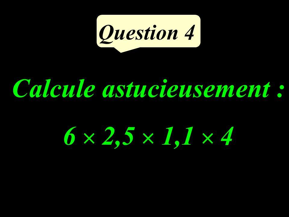 Question 4 Calcule astucieusement : 6 2,5 1,1 4