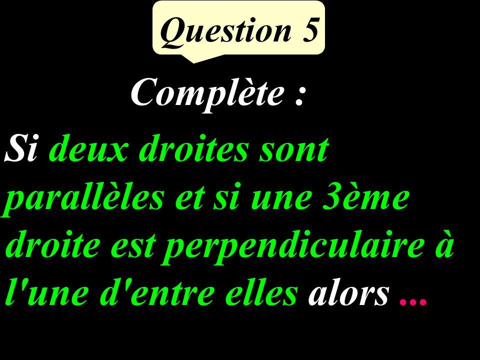 Question 5 Si deux droites sont parallèles et si une 3ème droite est perpendiculaire à l une d entre elles alors...