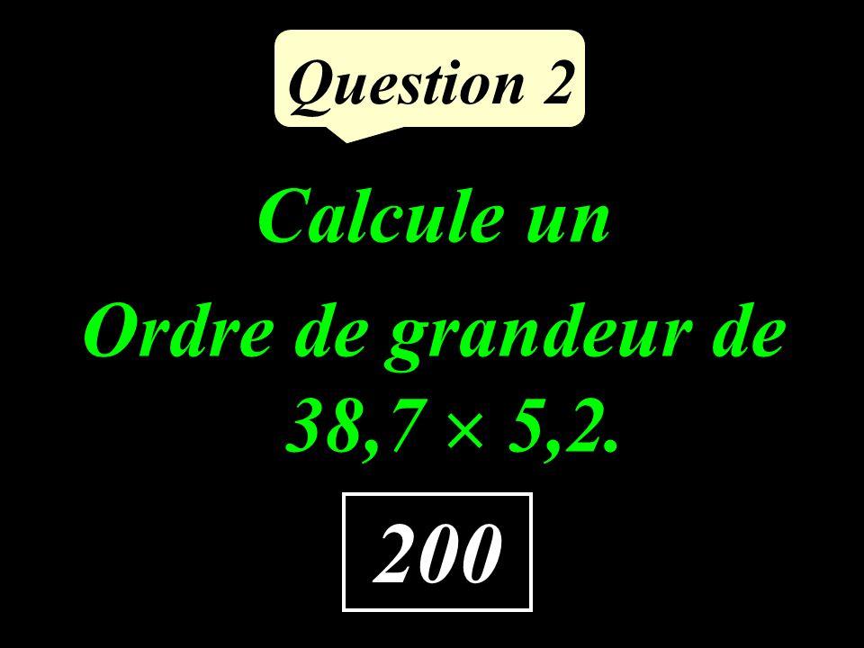 Question 2 Calcule un Ordre de grandeur de 38,7 5,2. 200