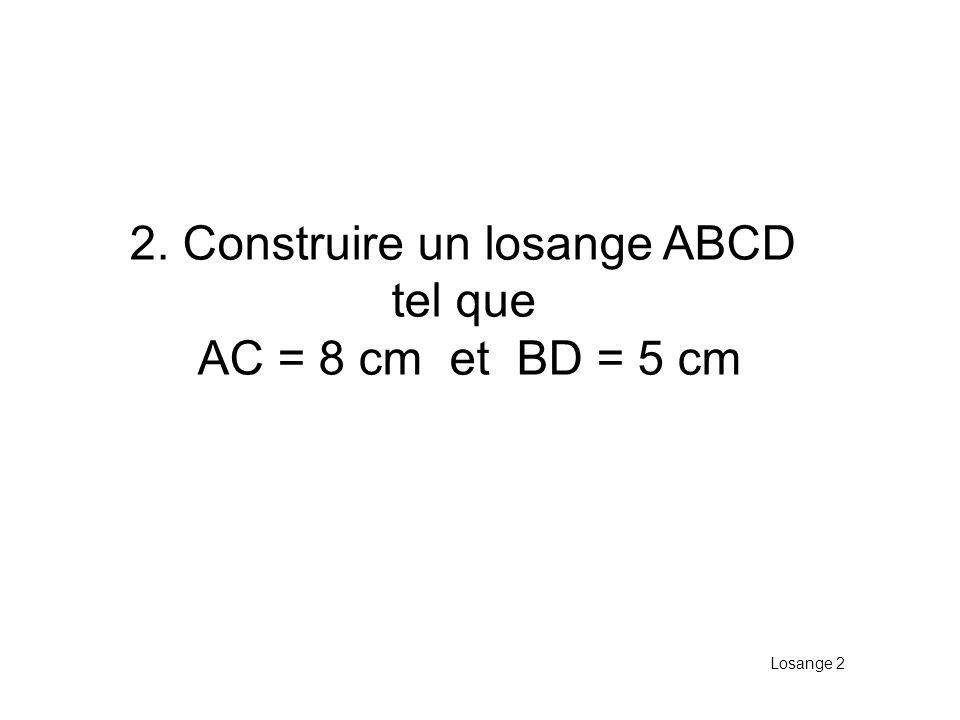 2. Construire un losange ABCD tel que AC = 8 cm et BD = 5 cm Losange 2