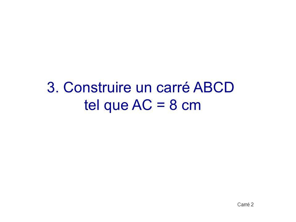 3. Construire un carré ABCD tel que AC = 8 cm Carré 2