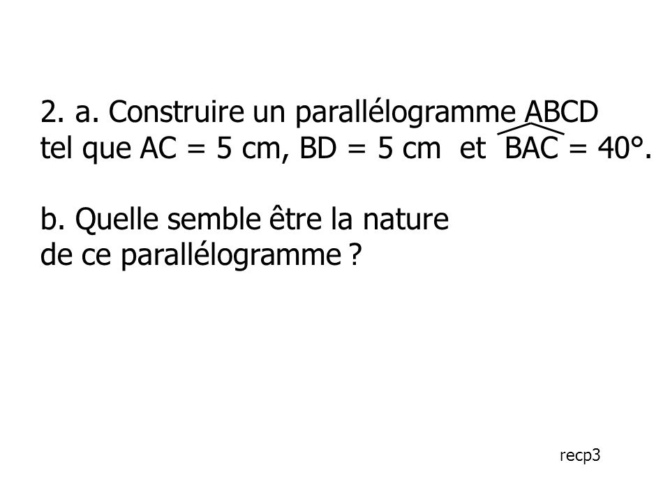 2. a. Construire un parallélogramme ABCD tel que AC = 5 cm, BD = 5 cm et BAC = 40°. b. Quelle semble être la nature de ce parallélogramme ? recp3