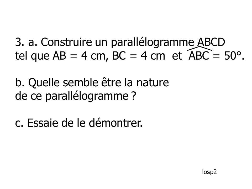 3. a. Construire un parallélogramme ABCD tel que AB = 4 cm, BC = 4 cm et ABC = 50°. b. Quelle semble être la nature de ce parallélogramme ? c. Essaie