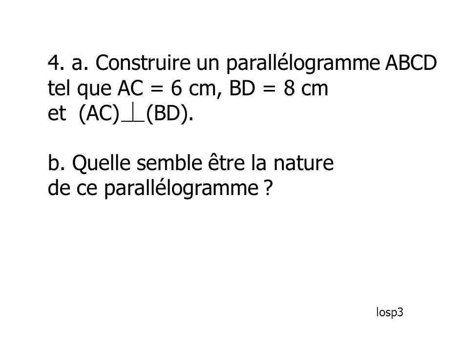 4. a. Construire un parallélogramme ABCD tel que AC = 6 cm, BD = 8 cm et (AC) (BD). b. Quelle semble être la nature de ce parallélogramme ? losp3