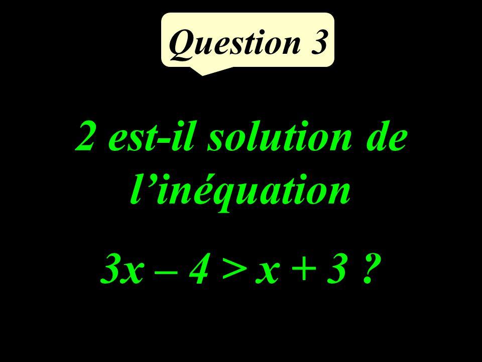 Question 3 2 est-il solution de linéquation 3x – 4 > x + 3 ?