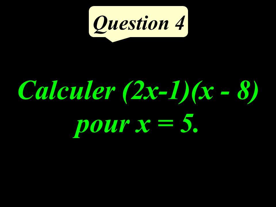 Calculer (2x-1)(x - 8) pour x = 5. Question 4