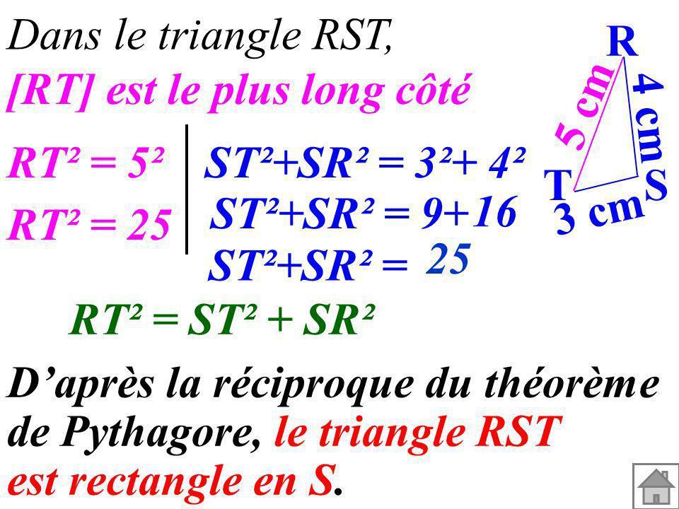 4 cm Dans le triangle RST, RT² = ST² + SR² Daprès la réciproque du théorème de Pythagore, le triangle RST est rectangle en S. T 5 cm 3 cm R S [RT] est