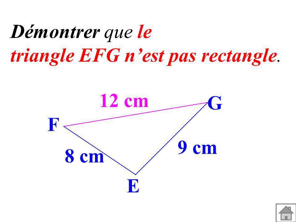 Démontrer que le triangle EFG nest pas rectangle. 12 cm 9 cm 8 cm G F E