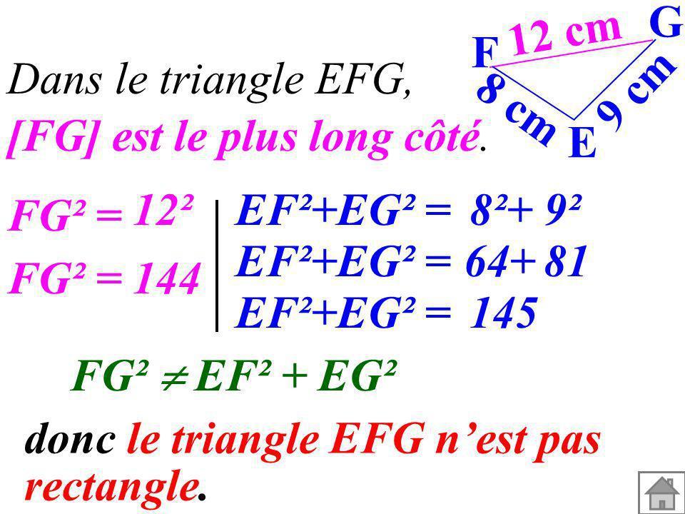 [FG] est le plus long côté. 12 cm 9 cm 8 cm G F E FG² EF² + EG² donc le triangle EFG nest pas rectangle. Dans le triangle EFG, FG² = 12² FG² =144 EF²+