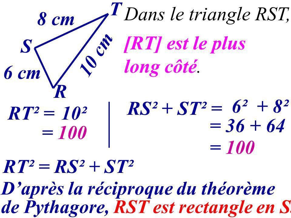 RT² = S T R 8 cm 10 cm 6 cm = 100 RT² = RS² + ST² Daprès la réciproque du théorème de Pythagore, RST est rectangle en S. 10² = 100 [RT] est le plus lo