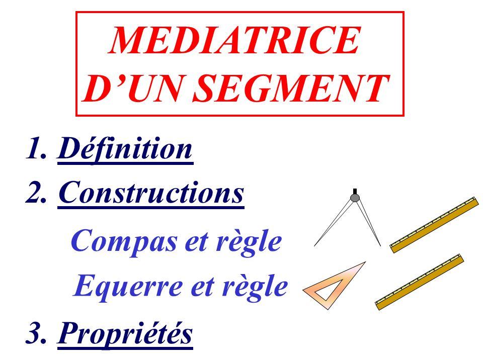 MEDIATRICE DUN SEGMENT 1. Définition 2. Constructions 3. Propriétés Compas et règle Equerre et règle