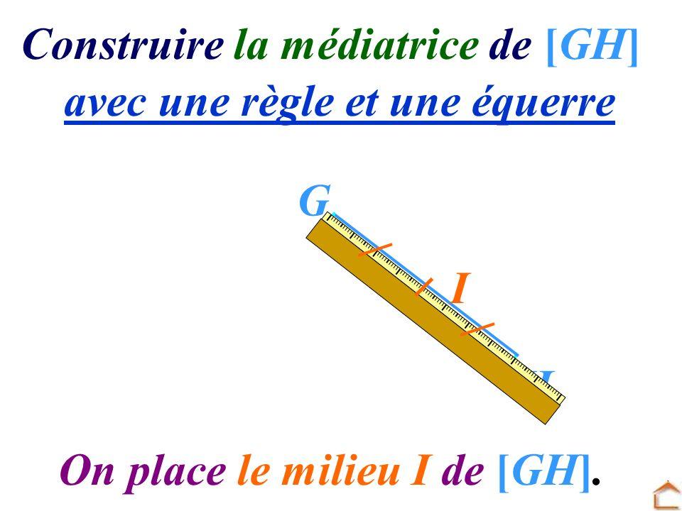 Construire la médiatrice de [GH] avec une règle et une équerre G H On place le milieu I de [GH]. I