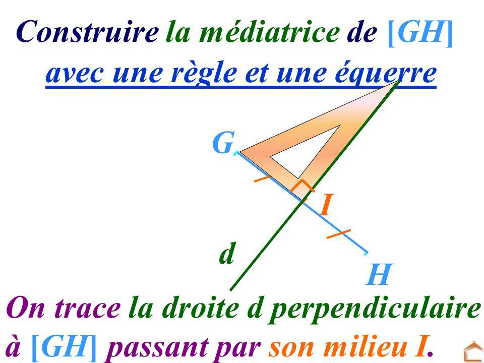 Construire la médiatrice de [GH] avec une règle et une équerre G H On trace la droite d perpendiculaire à [GH] passant par son milieu I. I d