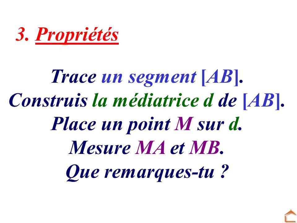 3. Propriétés Trace un segment [AB]. Construis la médiatrice d de [AB]. Place un point M sur d. Mesure MA et MB. Que remarques-tu ?