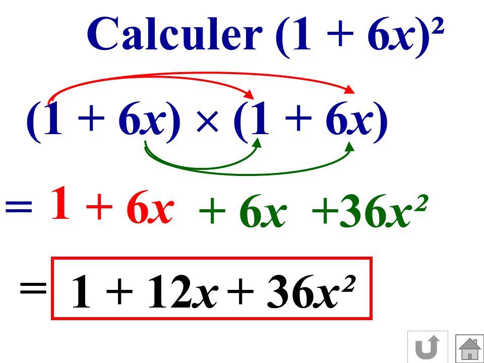 Calculer (1 + 6x)² (1 + 6x) = 1 + 6x +36x² = 1+ 12x+ 36x²
