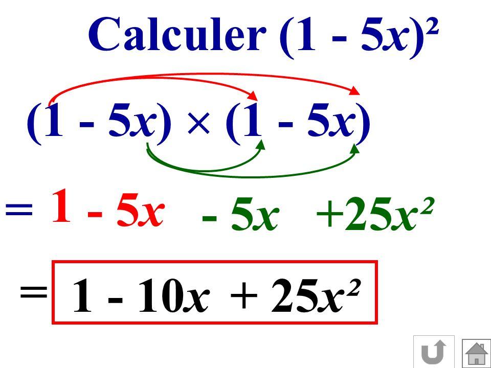Calculer (1 - 5x)² (1 - 5x) = 1 - 5x +25x² = 1- 10x+ 25x²