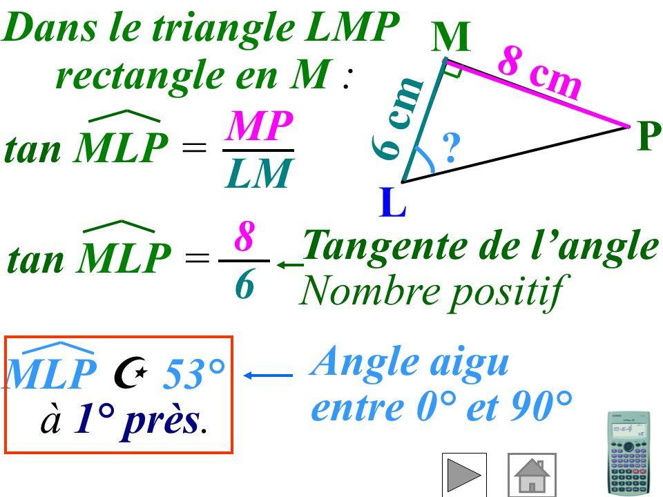 On connaît Exemple 2 : Calculer MLP à 1° près. le côté opposé et le côté adjacentdonc on utilise pour trouver l'angle. 6 cm M ? 8 cm L P la tangente