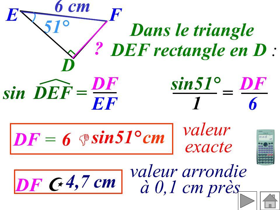 Calculer DF (valeur exacte et valeur arrondie à 0,1 cm près). On connaît l'angle on cherche lhypoténuse donc on utilise F E D ? 51° 6 cm et le côté op