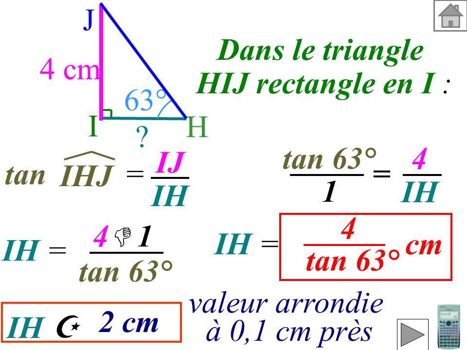 Calculer IH (valeur exacte et valeur arrondie à 0,1 cm près). On connaît le côté opposé et on cherchele côté adjacent donc on utilise : la tangente l'
