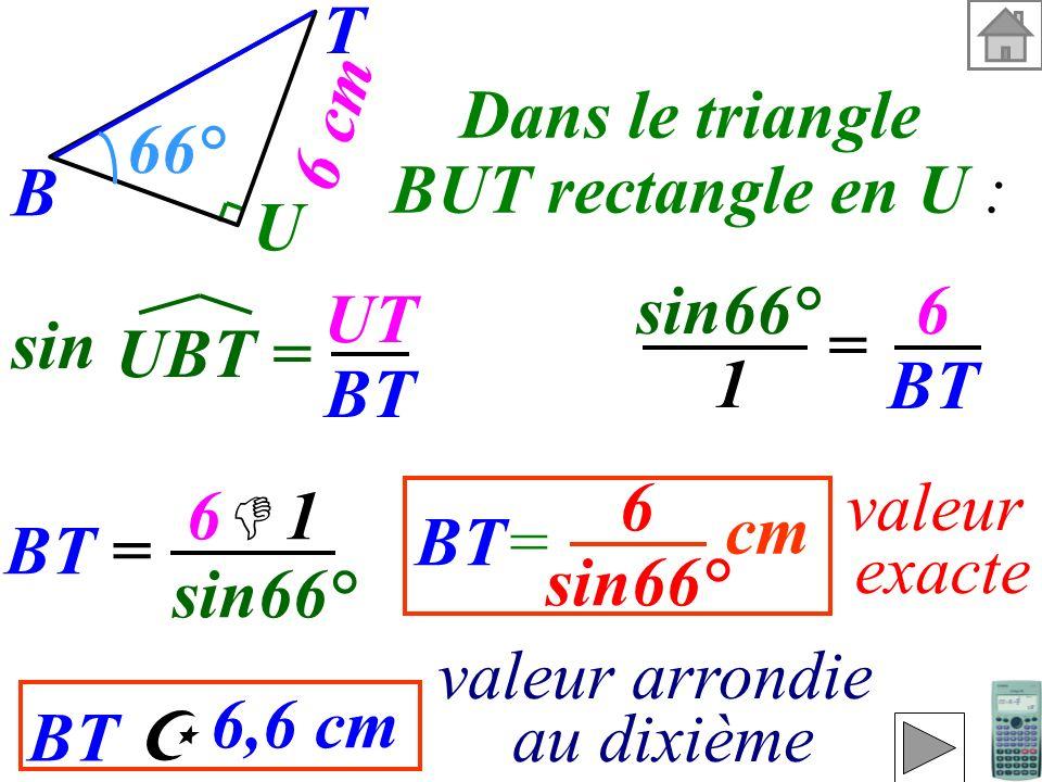 Calculer BT (valeur exacte et valeur arrondie au dixième). On connaît le T B U 6 cm 66° côté opposé et on cherchelhypoténuse donc on utilise :le sinus