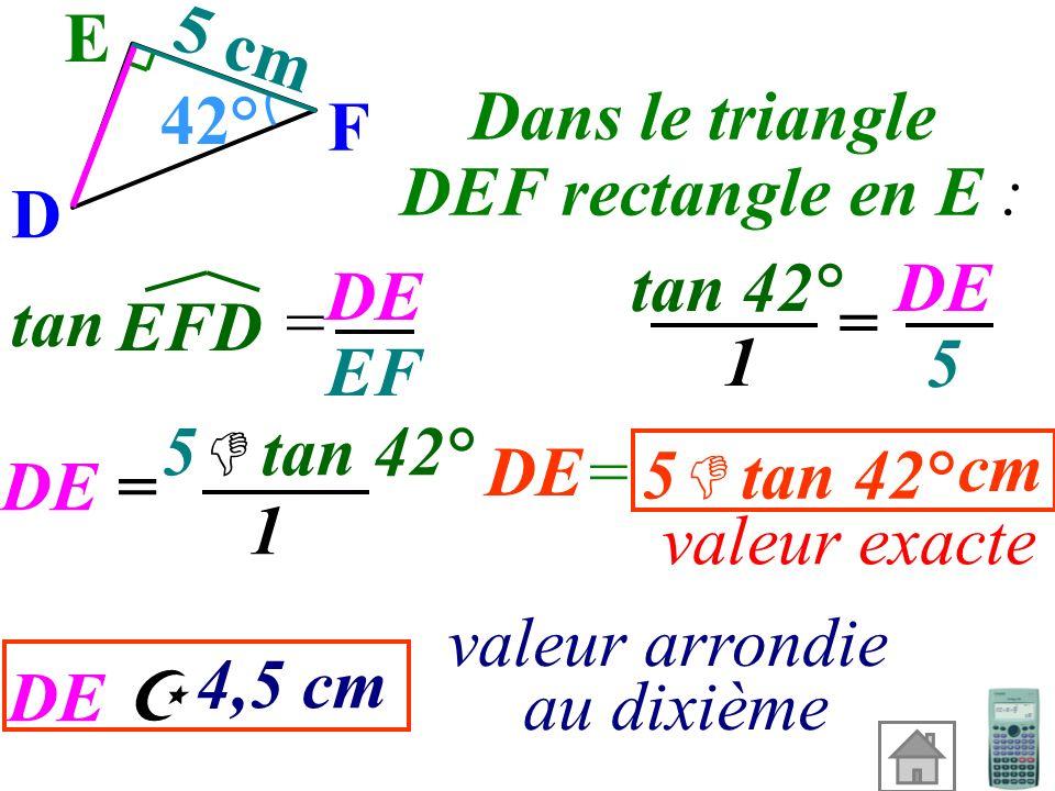 Calculer DE (valeur exacte et valeur arrondie au dixième). On connaît le côté adjacent et on cherchele côté opposé donc on utilise : E F D 42° 5 cm la