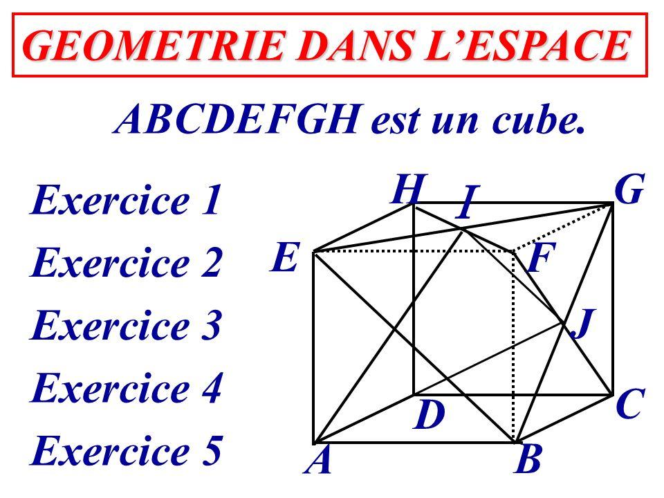 GEOMETRIE DANS LESPACE GEOMETRIE DANS LESPACE ABCDEFGH est un cube. Exercice 1 A B C D E HG F J Exercice 2 Exercice 3 Exercice 4 Exercice 5