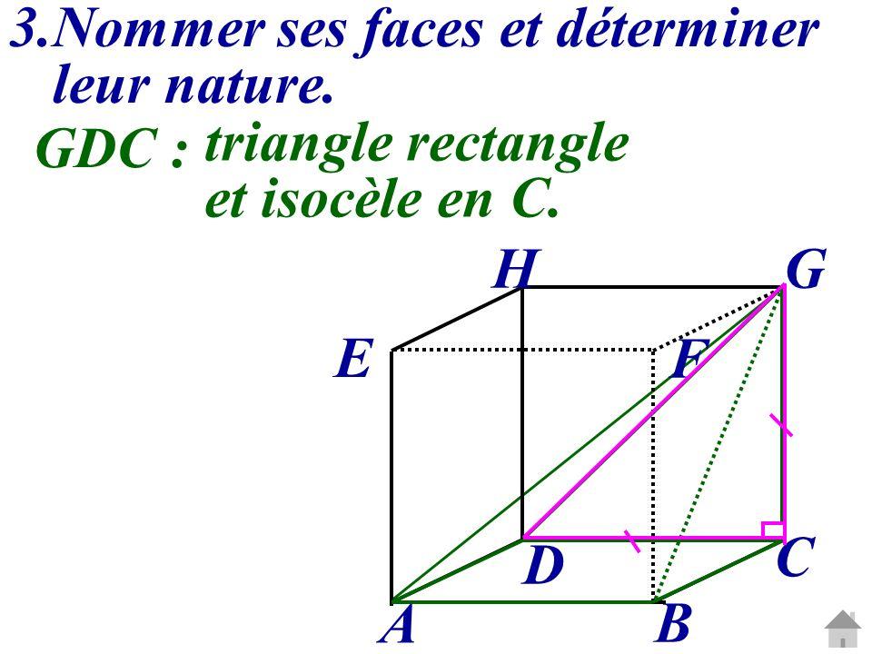 3.Nommer ses faces et déterminer leur nature. C G A B D E H F GDC : triangle rectangle et isocèle en C.