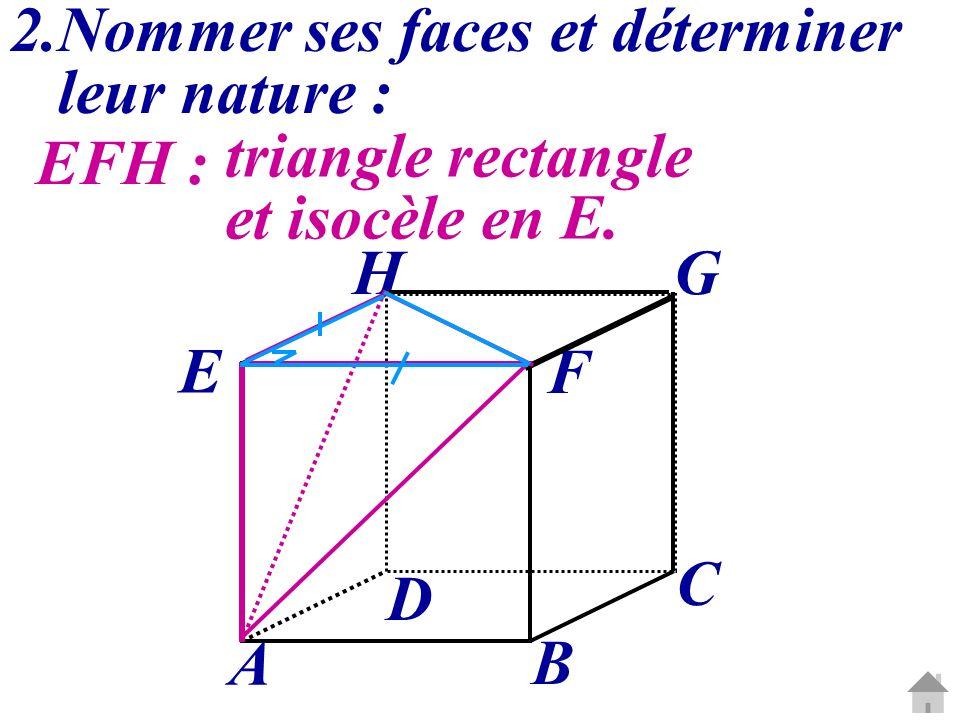 2.Nommer ses faces et déterminer leur nature : EFH : triangle rectangle et isocèle en E. C G A B D E H F