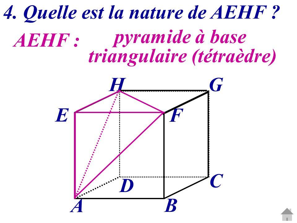 AEHF : pyramide à base triangulaire (tétraèdre) 4. Quelle est la nature de AEHF ? C G A B D E H F