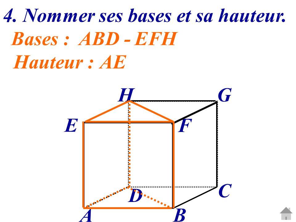 4. Nommer ses bases et sa hauteur. C G A B D E H F Bases :ABD -EFH Hauteur :AE