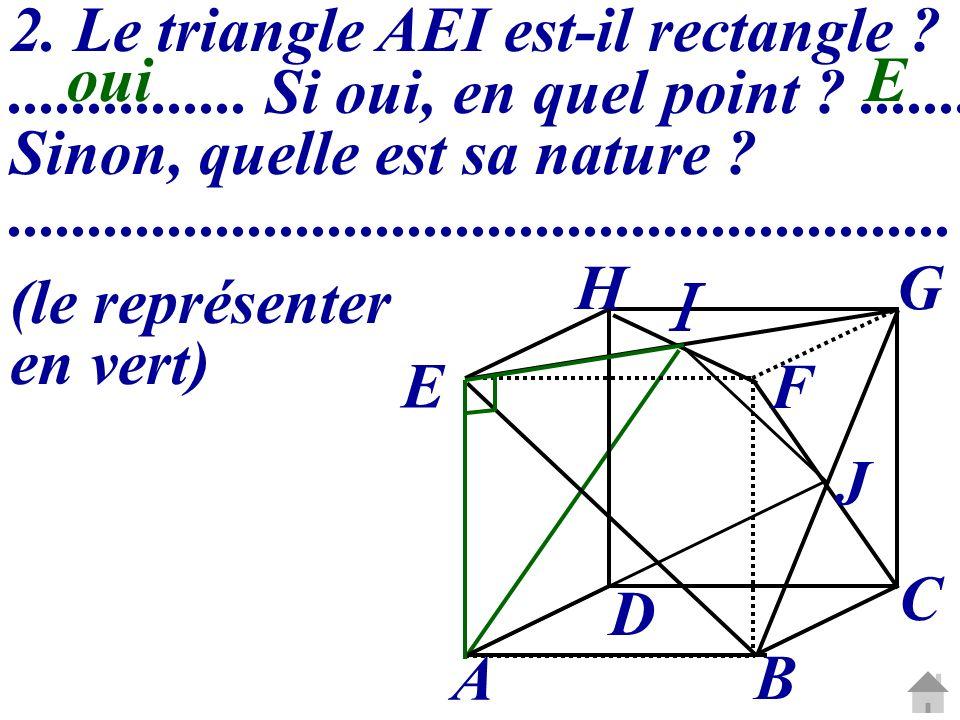 2. Le triangle AEI est-il rectangle ?............... Si oui, en quel point ?....... Sinon, quelle est sa nature ?.....................................