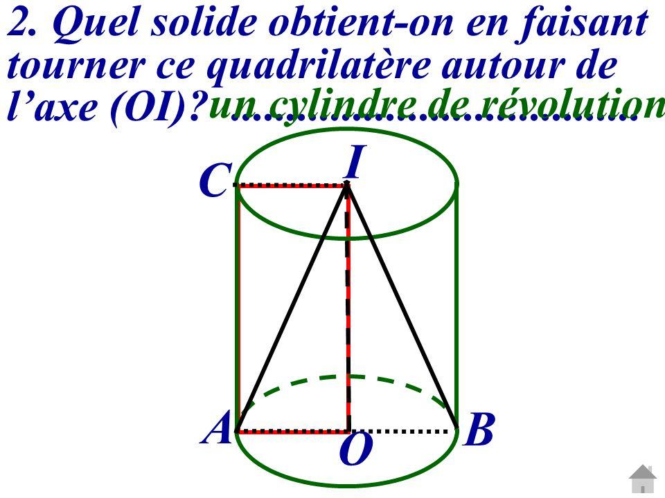 2. Quel solide obtient-on en faisant tourner ce quadrilatère autour de laxe (OI)?..................................... un cylindre de révolution O I A