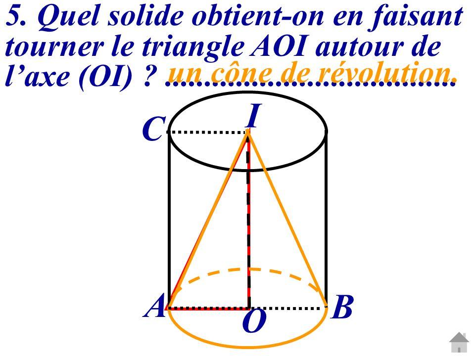 5. Quel solide obtient-on en faisant tourner le triangle AOI autour de laxe (OI) ?..................................... un cône de révolution. O I A B