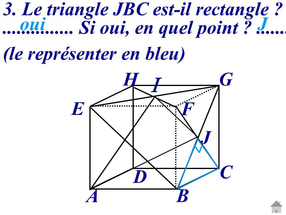 3. Le triangle JBC est-il rectangle ?............... Si oui, en quel point ?....... (le représenter en bleu) A B C D E HG F J ouiJ