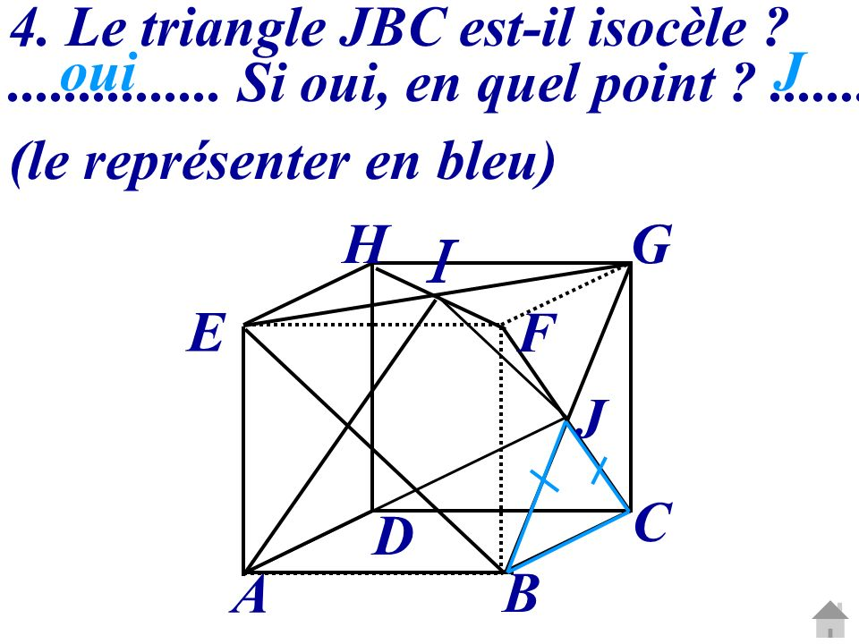 4. Le triangle JBC est-il isocèle ?............... Si oui, en quel point ?....... (le représenter en bleu) A B C D E HG F J ouiJ