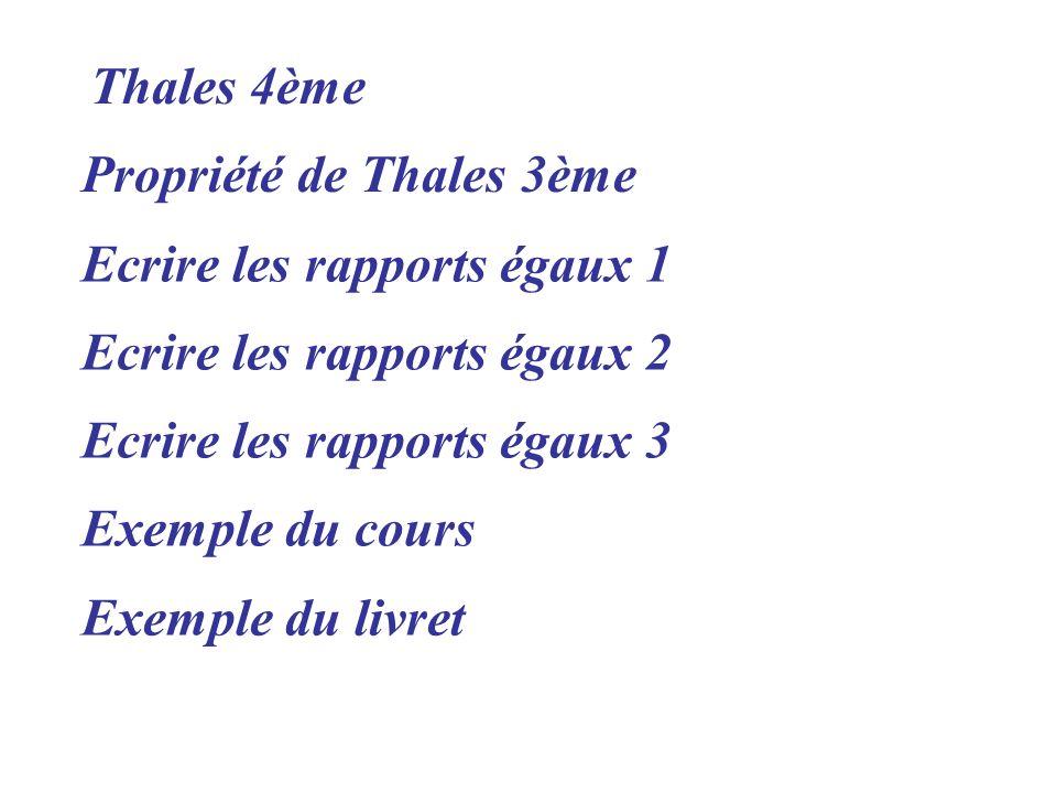 Propriété de Thales 3ème Exemple du livret Ecrire les rapports égaux 1 Ecrire les rapports égaux 2 Ecrire les rapports égaux 3 Exemple du cours Thales 4ème