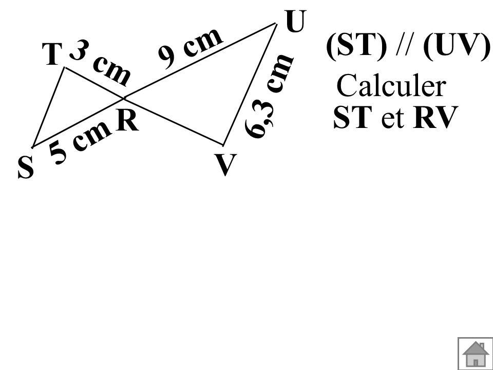 (ST) // (UV). Calculer ST et RV T R S U V 3 cm 5 cm 9 cm 6,3 cm