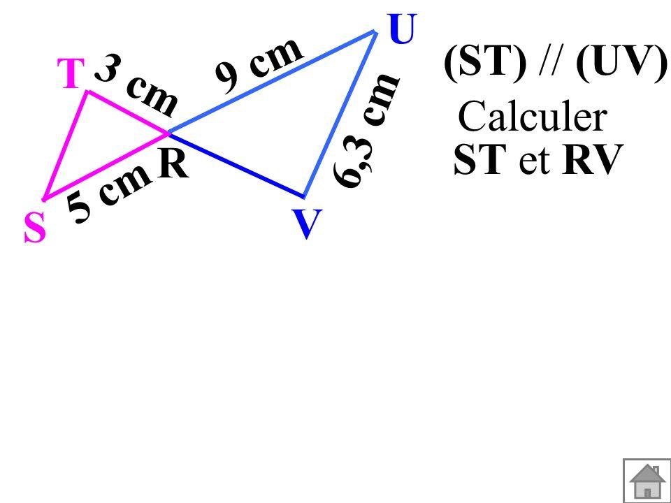 (ST) // (UV). T R S U V 3 cm 5 cm 9 cm 6,3 cm Calculer ST et RV