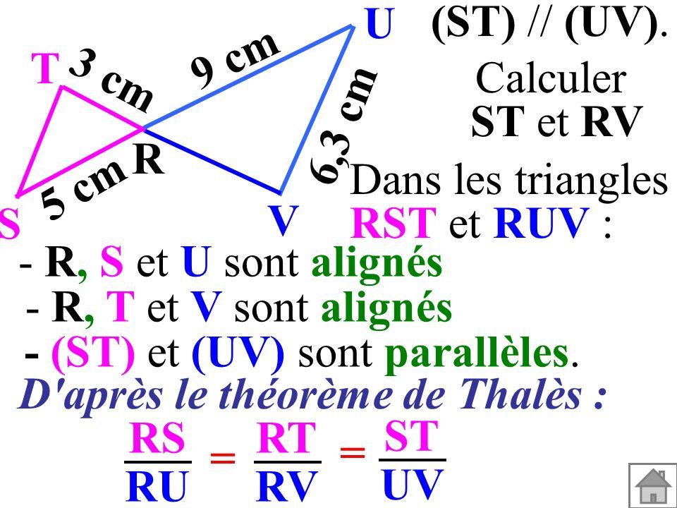 Dans les triangles RST et RUV : - (ST) et (UV) sont parallèles. - R, T et V sont alignés - R, S et U sont alignés RS RU RT RV = = ST UV (ST) // (UV).