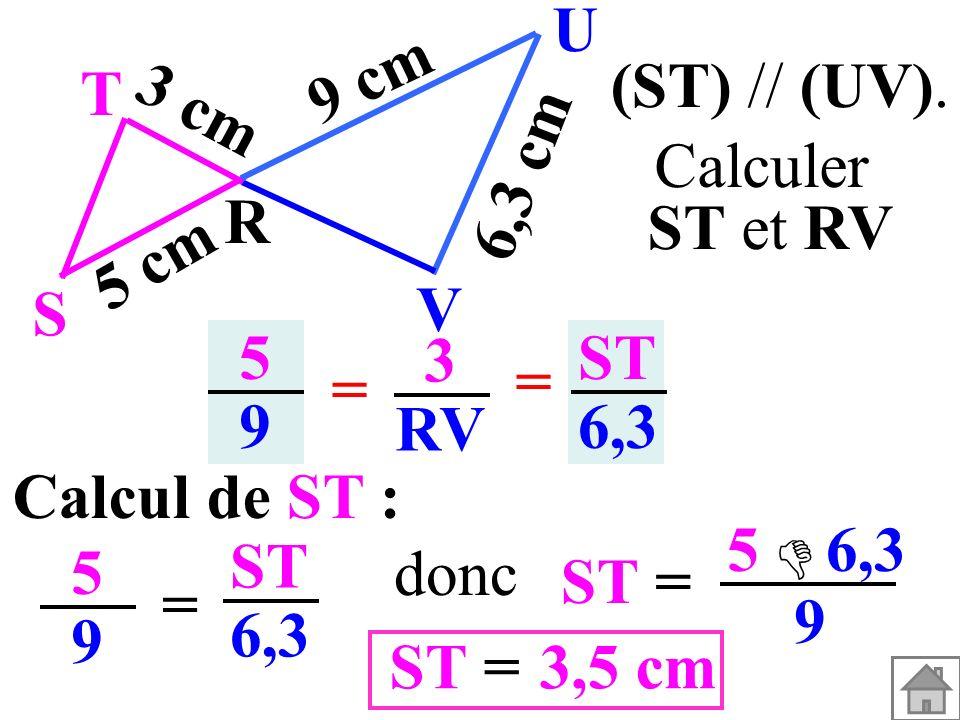 Calcul de ST : 5959 = ST 6,3 ST= 5 6,3 9 3,5 cm=ST donc (ST) // (UV). T R S U V 3 cm 5 cm 9 cm 6,3 cm 5959 3 RV = = ST 6,3 Calculer ST et RV