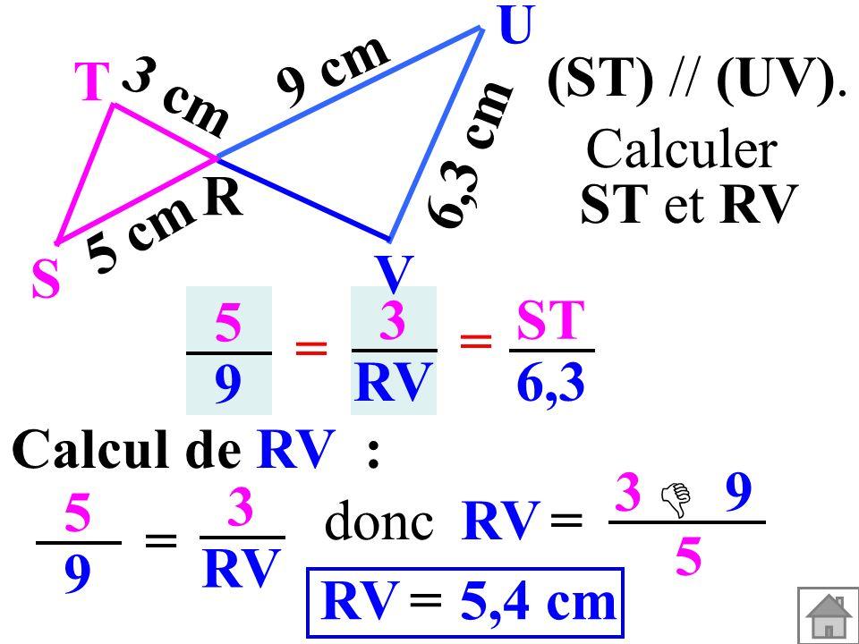 Calcul de RV : 5959 = 3 RV = 3 9 5 5,4 cm=RV donc (ST) // (UV). T R S U V 3 cm 5 cm 9 cm 6,3 cm 5959 3 RV = = ST 6,3 Calculer ST et RV
