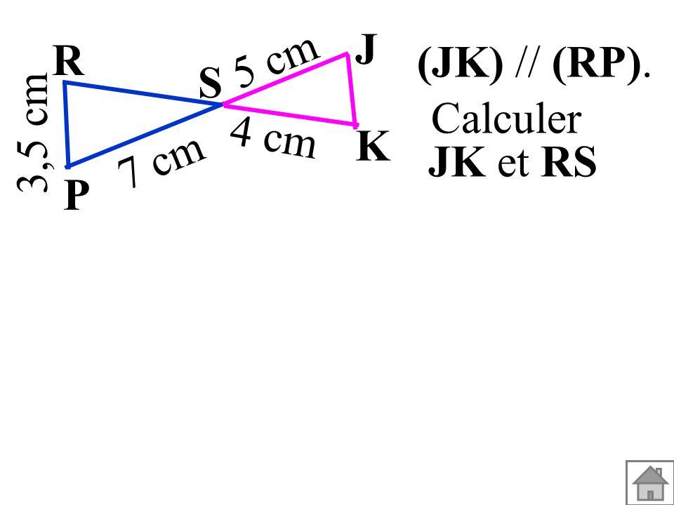 (JK) // (RP). 3,5 cm S K J P R 7 cm 5 cm 4 cm Calculer JK et RS