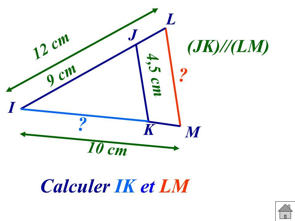 Calculer IK et LM. J L I K M 9 cm 10 cm 4,5 cm 12 cm ? ? (JK)//(LM)