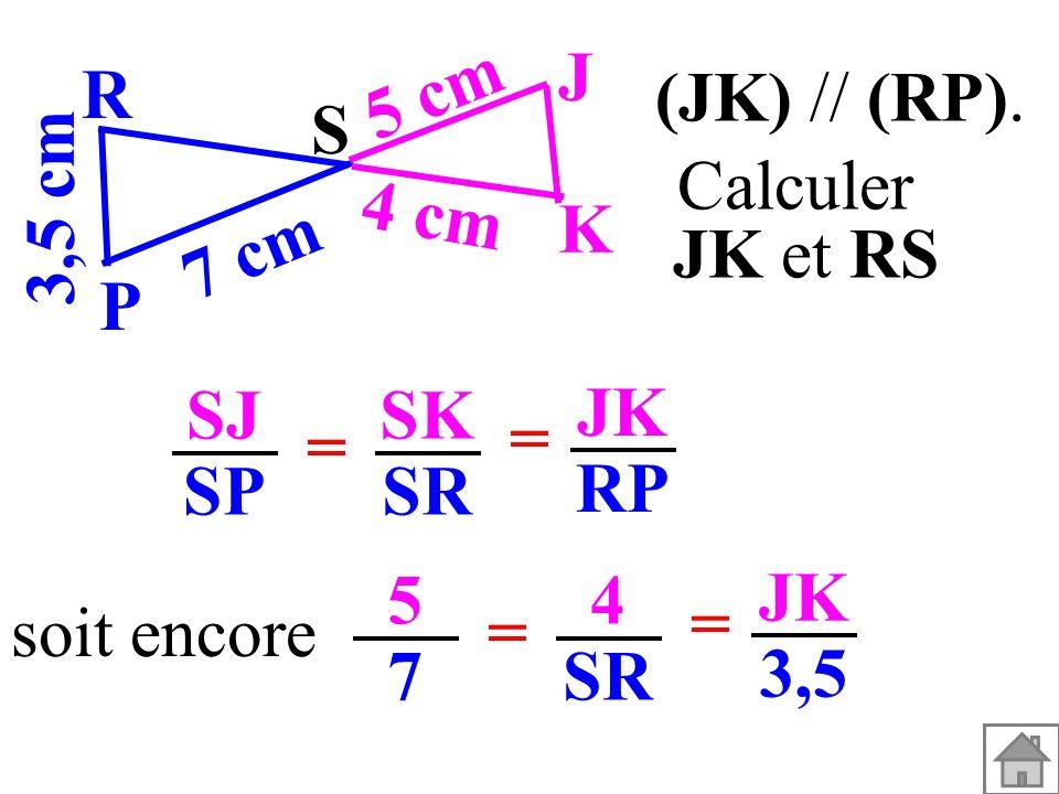 SJ SP SK SR = = JK RP soit encore 5757 4 SR = = JK 3,5 (JK) // (RP). 3,5 cm S K J P R 7 cm 5 cm 4 cm Calculer JK et RS