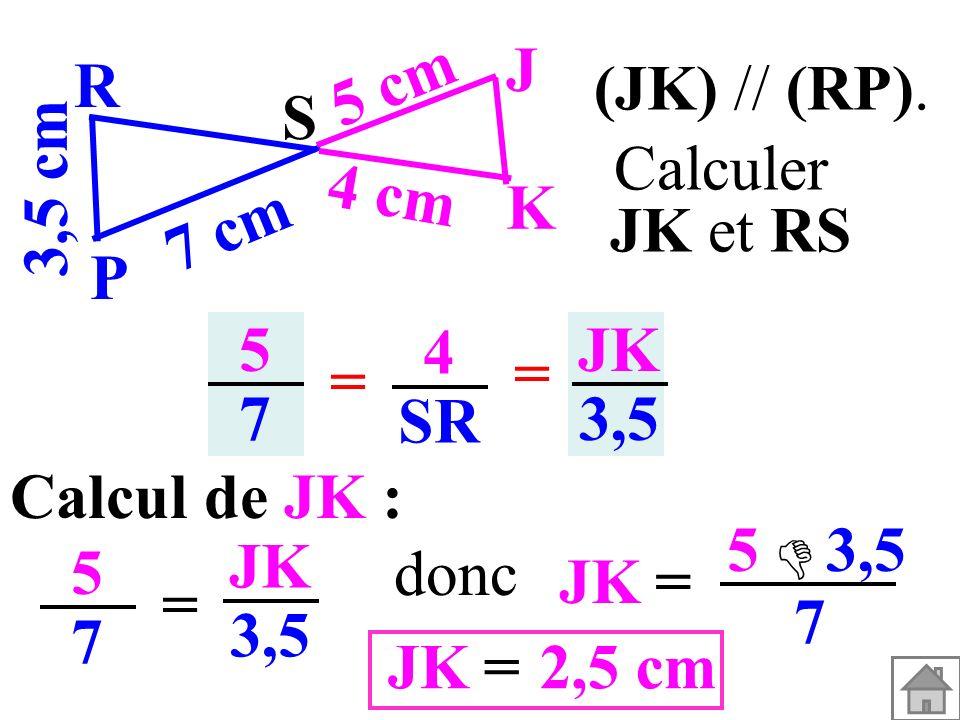 5757 4 SR = = JK 3,5 Calcul de JK : 5757 = JK 3,5 JK= 5 3,5 7 2,5 cm=JK donc (JK) // (RP). 3,5 cm S K J P R 7 cm 5 cm 4 cm Calculer JK et RS