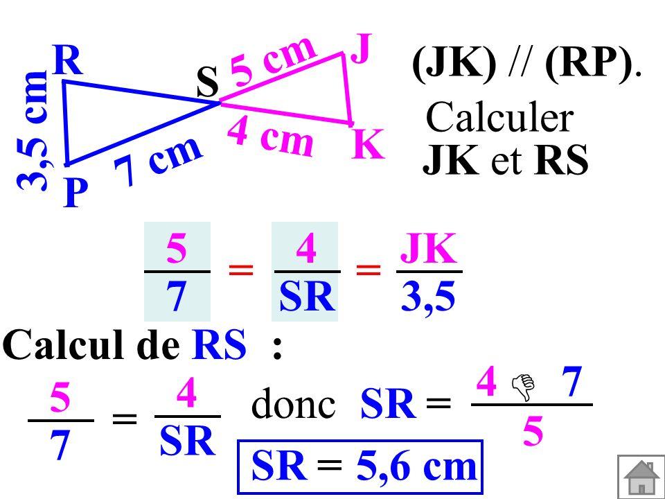 5757 4 SR == JK 3,5 Calcul de RS : 5757 = 4 SR = 4 7 5 5,6 cm=SR donc (JK) // (RP). 3,5 cm S K J P R 7 cm 5 cm 4 cm Calculer JK et RS